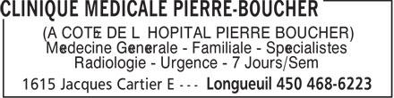 Clinique Médicale Pierre-Boucher (450-468-6223) - Annonce illustrée======= - (À CÔTÉ DE L'HÔPITAL PIERRE BOUCHER) Médecine Générale - Familiale - Spécialistes Radiologie - Urgence - 7 Jours/Sem (À CÔTÉ DE L'HÔPITAL PIERRE BOUCHER) Médecine Générale - Familiale - Spécialistes Radiologie - Urgence - 7 Jours/Sem