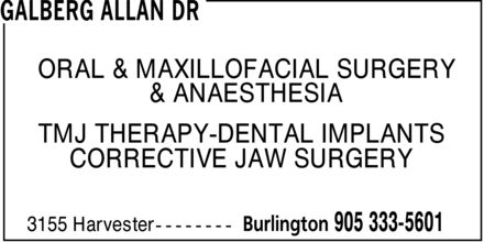 Galberg Allan Dr (905-333-5601) - Display Ad - GALBERG ALLAN DR ORAL & MAXILLOFACIAL SURGERY & ANAESTHESIA TMJ THERAPY-DENTAL IMPLANTS CORRECTIVE JAW SURGERY 3155 Harvester Burlington 905 333-5601 GALBERG ALLAN DR ORAL & MAXILLOFACIAL SURGERY & ANAESTHESIA TMJ THERAPY-DENTAL IMPLANTS CORRECTIVE JAW SURGERY 3155 Harvester Burlington 905 333-5601