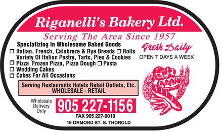 Riganelli's Bakery Ltd (905-227-1156) - Annonce illustrée======= - Riganelli's Bakery Ltd. Serving The Area Since 1957 Specializing in Wholesome Baked Goods Italian, French, Calabreze & Rye Breads Rolls Variety Of Italian Pastry, Tarts, Pies & Cookies Pizza Frozen Pizza, Pizza Dough Pasta Wedding Cakes Cakes For All Occasions Fresh Daily OPEN 7 DAYS A WEEK Serving Restaurants Hotels Retail Outlets, Etc. WHOLESALE - RETAIL Wholesale Delivery Only 905 227-1156 FAX 905 227-9019 16 ORMOND ST. S. THOROLD