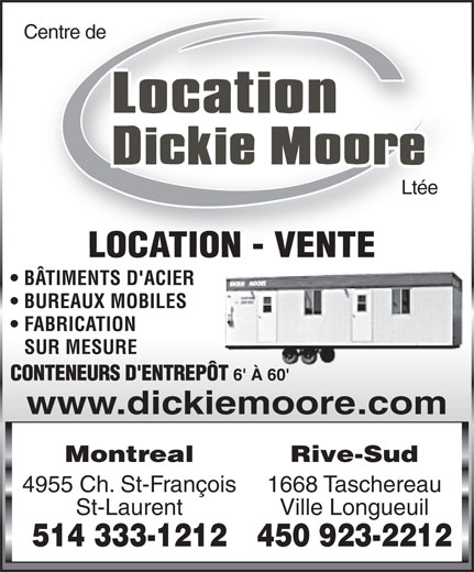 Dickie Moore Rentals (514-333-1212) - Display Ad - Centre de Ltée LOCATION - VENTE BÂTIMENTS D'ACIER BUREAUX MOBILES FABRICATION SUR MESURE CONTENEURS D'ENTREPÔT 6' À 60' www.dickiemoore.com MontrealRive-Sud 4955 Ch. St-François1668 Taschereau St-LaurentVille Longueuil 514 333-1212450 923-2212  Centre de Ltée LOCATION - VENTE BÂTIMENTS D'ACIER BUREAUX MOBILES FABRICATION SUR MESURE CONTENEURS D'ENTREPÔT 6' À 60' www.dickiemoore.com MontrealRive-Sud 4955 Ch. St-François1668 Taschereau St-LaurentVille Longueuil 514 333-1212450 923-2212