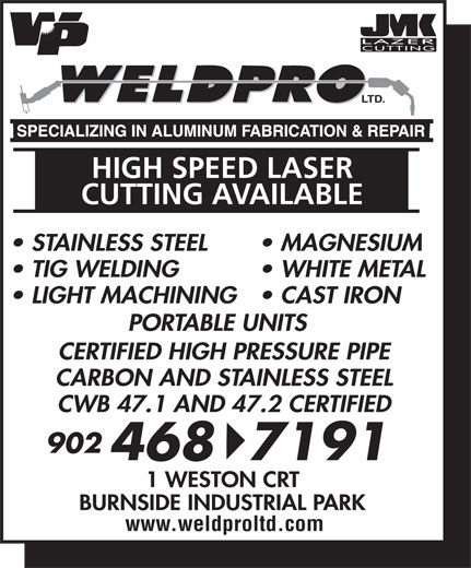 Weld-Pro Ltd (902-468-7191) - Display Ad - LTD. HIGH SPEED LASER CUTTING AVAILABLE STAINLESS STEEL MAGNESIUM TIG WELDING WHITE METAL LIGHT MACHINING  CAST IRON PORTABLE UNITS CERTIFIED HIGH PRESSURE PIPE CARBON AND STAINLESS STEEL CWB 47.1 AND 47.2 CERTIFIED 902 4687191 1 WESTON CRT BURNSIDE INDUSTRIAL PARK www.weldproltd.com LTD. HIGH SPEED LASER CUTTING AVAILABLE STAINLESS STEEL MAGNESIUM TIG WELDING WHITE METAL LIGHT MACHINING  CAST IRON PORTABLE UNITS CERTIFIED HIGH PRESSURE PIPE CARBON AND STAINLESS STEEL CWB 47.1 AND 47.2 CERTIFIED 902 4687191 1 WESTON CRT BURNSIDE INDUSTRIAL PARK www.weldproltd.com