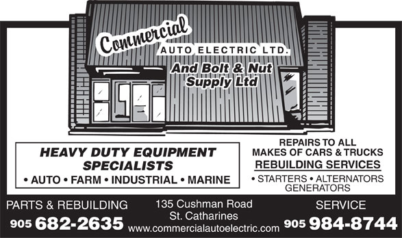 Commercial Auto Electric Limited (905-682-2635) - Display Ad - And Bolt & Nut Supply Ltd REPAIRS TO ALL MAKES OF CARS & TRUCKS HEAVY DUTY EQUIPMENT REBUILDING SERVICES SPECIALISTS STARTERS   ALTERNATORS AUTO   FARM   INDUSTRIAL   MARINE GENERATORS 135 Cushman Road PARTS & REBUILDINGSERVICE St. Catharines 905905 682-2635984-8744 www.commercialautoelectric.com And Bolt & Nut Supply Ltd REPAIRS TO ALL MAKES OF CARS & TRUCKS HEAVY DUTY EQUIPMENT REBUILDING SERVICES SPECIALISTS STARTERS   ALTERNATORS AUTO   FARM   INDUSTRIAL   MARINE GENERATORS 135 Cushman Road PARTS & REBUILDINGSERVICE St. Catharines 905905 682-2635984-8744 www.commercialautoelectric.com
