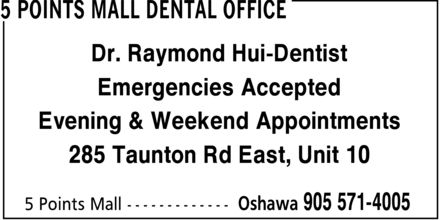 5 Points Mall Dental Office (905-571-4005) - Display Ad - Evening & Weekend Appointments Emergencies Accepted Dr. Raymond Hui-Dentist 285 Taunton Rd East, Unit 10 Evening & Weekend Appointments Emergencies Accepted Dr. Raymond Hui-Dentist 285 Taunton Rd East, Unit 10