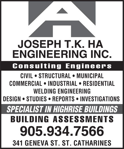 Joseph Ha Engineering (905-934-7566) - Display Ad - SPECIALIST IN HIGHRISE BUILDINGS BUILDING ASSESSMENTS 905.934.7566 341 GENEVA ST. ST. CATHARINES JOSEPH T.K. HA DESIGN   STUDIES   REPORTS   INVESTIGATIONS ENGINEERING INC. Consulting Engineers CIVIL   STRUCTURAL   MUNICIPAL COMMERCIAL   INDUSTRIAL   RESIDENTIAL WELDING ENGINEERING