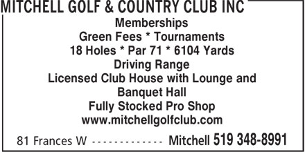 Mitchell Golf & Country Club Inc (519-348-8991) - Display Ad - Memberships Green Fees * Tournaments 18 Holes * Par 71 * 6104 Yards Driving Range Licensed Club House with Lounge and Banquet Hall Fully Stocked Pro Shop www.mitchellgolfclub.com