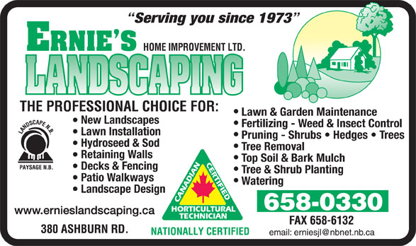 Ernie's Landscaping Ltd (506-658-0330) - Annonce illustrée======= - Serving you since 1973 Lawn & Garden Maintenance New Landscapes Fertilizing - Weed & Insect Control Lawn Installation Pruning - Shrubs   Hedges   Trees Hydroseed & Sod Tree Removal Retaining Walls Top Soil & Bark Mulch Decks & Fencing Tree & Shrub Planting Patio Walkways Watering Landscape Design www.ernieslandscaping.ca