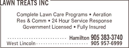Lawn Treats Inc (905-383-3740) - Annonce illustrée======= - LAWN TREATS INC Complete Lawn Care Programs [ Aeration Res & Comm [ 24 Hour Service Response Government Licensed [ Fully Insured Hamilton 905 383-3740   West Lincoln 905 957-6999 LAWN TREATS INC Complete Lawn Care Programs [ Aeration Res & Comm [ 24 Hour Service Response Government Licensed [ Fully Insured Hamilton 905 383-3740   West Lincoln 905 957-6999 LAWN TREATS INC Complete Lawn Care Programs [ Aeration Res & Comm [ 24 Hour Service Response Government Licensed [ Fully Insured Hamilton 905 383-3740   West Lincoln 905 957-6999 LAWN TREATS INC Complete Lawn Care Programs [ Aeration Res & Comm [ 24 Hour Service Response Government Licensed [ Fully Insured Hamilton 905 383-3740   West Lincoln 905 957-6999 LAWN TREATS INC Complete Lawn Care Programs [ Aeration Res & Comm [ 24 Hour Service Response Government Licensed [ Fully Insured Hamilton 905 383-3740   West Lincoln 905 957-6999 LAWN TREATS INC Complete Lawn Care Programs [ Aeration Res & Comm [ 24 Hour Service Response Government Licensed [ Fully Insured Hamilton 905 383-3740   West Lincoln 905 957-6999