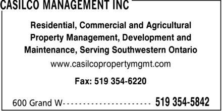 Casilco Management Inc (519-354-5842) - Annonce illustrée======= - CASILCO MANAGEMENT INC Residential, Commercial and Agricultural Property Management, Development and Maintenance, Serving Southwestern Ontario www.casilcopropertymgmt.com Fax: 519 354-6220 600 Grand W 519 354-5842 CASILCO MANAGEMENT INC Residential, Commercial and Agricultural Property Management, Development and Maintenance, Serving Southwestern Ontario www.casilcopropertymgmt.com Fax: 519 354-6220 600 Grand W 519 354-5842