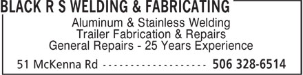 Black R S Welding & Fabricating (506-328-6514) - Annonce illustrée======= - Aluminum & Stainless Welding Trailer Fabrication & Repairs General Repairs - 25 Years Experience Aluminum & Stainless Welding Trailer Fabrication & Repairs General Repairs - 25 Years Experience