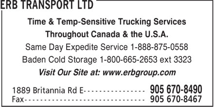 Erb Transport Ltd (905-670-8490) - Annonce illustrée======= - Time & Temp-Sensitive Trucking Services Throughout Canada & the U.S.A. Same Day Expedite Service 1-888-875-0558 Baden Cold Storage 1-800-665-2653 ext 3323 Visit Our Site at: www.erbgroup.com  Time & Temp-Sensitive Trucking Services Throughout Canada & the U.S.A. Same Day Expedite Service 1-888-875-0558 Baden Cold Storage 1-800-665-2653 ext 3323 Visit Our Site at: www.erbgroup.com  Time & Temp-Sensitive Trucking Services Throughout Canada & the U.S.A. Same Day Expedite Service 1-888-875-0558 Baden Cold Storage 1-800-665-2653 ext 3323 Visit Our Site at: www.erbgroup.com  Time & Temp-Sensitive Trucking Services Throughout Canada & the U.S.A. Same Day Expedite Service 1-888-875-0558 Baden Cold Storage 1-800-665-2653 ext 3323 Visit Our Site at: www.erbgroup.com  Time & Temp-Sensitive Trucking Services Throughout Canada & the U.S.A. Same Day Expedite Service 1-888-875-0558 Baden Cold Storage 1-800-665-2653 ext 3323 Visit Our Site at: www.erbgroup.com  Time & Temp-Sensitive Trucking Services Throughout Canada & the U.S.A. Same Day Expedite Service 1-888-875-0558 Baden Cold Storage 1-800-665-2653 ext 3323 Visit Our Site at: www.erbgroup.com