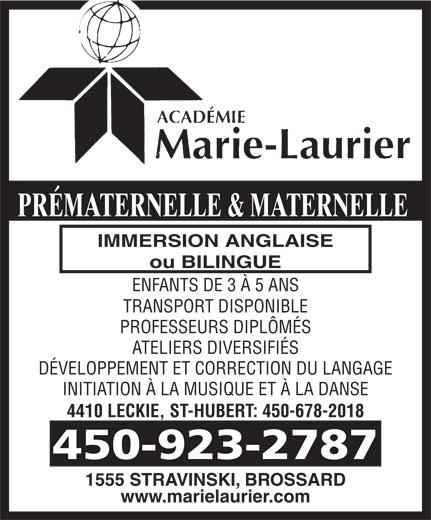 Académie Marie-Laurier/Corporation D E N I S (450-923-2787) - Annonce illustrée======= - DÉVELOPPEMENT ET CORRECTION DU LANGAGE INITIATION À LA MUSIQUE ET À LA DANSE 4410 LECKIE, ST-HUBERT: 450-678-2018 450-923-2787 1555 STRAVINSKI, BROSSARD www.marielaurier.com PRÉMATERNELLE & MATERNELLE IMMERSION ANGLAISE ou BILINGUE ENFANTS DE 3 À 5 ANS TRANSPORT DISPONIBLE PROFESSEURS DIPLÔMÉS ATELIERS DIVERSIFIÉS DÉVELOPPEMENT ET CORRECTION DU LANGAGE INITIATION À LA MUSIQUE ET À LA DANSE 4410 LECKIE, ST-HUBERT: 450-678-2018 450-923-2787 1555 STRAVINSKI, BROSSARD www.marielaurier.com PRÉMATERNELLE & MATERNELLE IMMERSION ANGLAISE ou BILINGUE ENFANTS DE 3 À 5 ANS TRANSPORT DISPONIBLE PROFESSEURS DIPLÔMÉS ATELIERS DIVERSIFIÉS