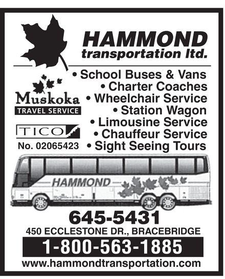 Hammond Transportation Ltd (705-645-5431) - Annonce illustrée======= - HAMMOND transportation ltd.  Muskoka TRAVEL SERVICE  TICO No. 02065423  School Buses & Vans  Charter Coaches  Wheelchair Service  Station Wagon  Limousine Service  Chauffeur Service  Sight Seeing Tours 645-5431 450 ECCLESTONE DR., BRACEBRIDGE 1-800-563-1885 www.hammondtransportation.com HAMMOND transportation ltd.  Muskoka TRAVEL SERVICE  TICO No. 02065423  School Buses & Vans  Charter Coaches  Wheelchair Service  Station Wagon  Limousine Service  Chauffeur Service  Sight Seeing Tours 645-5431 450 ECCLESTONE DR., BRACEBRIDGE 1-800-563-1885 www.hammondtransportation.com