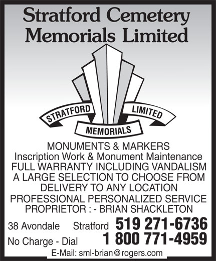 Stratford Memorials Limited (519-271-6736) - Display Ad - MONUMENTS & MARKERS Inscription Work & Monument Maintenance FULL WARRANTY INCLUDING VANDALISM A LARGE SELECTION TO CHOOSE FROM DELIVERY TO ANY LOCATION PROFESSIONAL PERSONALIZED SERVICE PROPRIETOR : - BRIAN SHACKLETON 38 Avondale     Stratford 519 271-6736 1 800 771-4959 No Charge - Dial