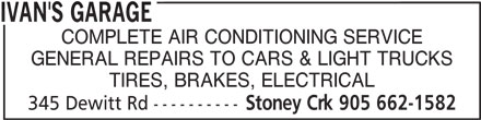Ivan's Garage (905-662-1582) - Display Ad - IVAN'S GARAGE COMPLETE AIR CONDITIONING SERVICE GENERAL REPAIRS TO CARS & LIGHT TRUCKS TIRES, BRAKES, ELECTRICAL 345 Dewitt Rd ---------- Stoney Crk 905 662-1582 IVAN'S GARAGE COMPLETE AIR CONDITIONING SERVICE GENERAL REPAIRS TO CARS & LIGHT TRUCKS TIRES, BRAKES, ELECTRICAL 345 Dewitt Rd ---------- Stoney Crk 905 662-1582