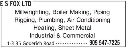E S Fox Ltd (905-547-7225) - Display Ad - E S FOX LTD Millwrighting, Boiler Making, Piping Rigging, Plumbing, Air Conditioning Heating, Sheet Metal Industrial & Commercial -------------- 905 547-7225 1-3 35 Goderich Road E S FOX LTD Millwrighting, Boiler Making, Piping Rigging, Plumbing, Air Conditioning Heating, Sheet Metal Industrial & Commercial -------------- 905 547-7225 1-3 35 Goderich Road