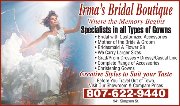 Irma's Bridal Boutique & Alterations (807-622-9440) - Display Ad - Complete Range of AccessoriesComplete Range of Accessories Where the Memory Beginsere the Memory BeginsWh Specialists in all Types of Gownsists in all Types of GownsSpecial Bridal with Customized Accessories Mother of the Bride & Groom Bridesmaid & Flower GirlBridesmaid & Flower Girl We Carry Larger SizesWe Carry Larger Sizes Christening GownsChristening Gowns Creative Styles to Suit your Tasteve Styles to Suit your TasteCreati Grad/Prom Dresses   Dressy/Casual LineGrad/Prom Dresses   Dressy/Casual Line Before You Travel Out of Town, Visit Our Showroom & Compare Prices 807-622-9440807-622-9440 941 Simpson St.