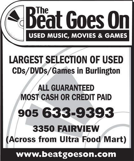 The Beat Goes On (905-633-9393) - Annonce illustrée======= - CDs/DVDs/Games in Burlington LARGEST SELECTION OF USED MOST CASH OR CREDIT PAID ALL GUARANTEED 905 633-9393 3350 FAIRVIEW (Across from Ultra Food Mart) www.beatgoeson.com LARGEST SELECTION OF USED CDs/DVDs/Games in Burlington ALL GUARANTEED MOST CASH OR CREDIT PAID 905 633-9393 3350 FAIRVIEW (Across from Ultra Food Mart) www.beatgoeson.com