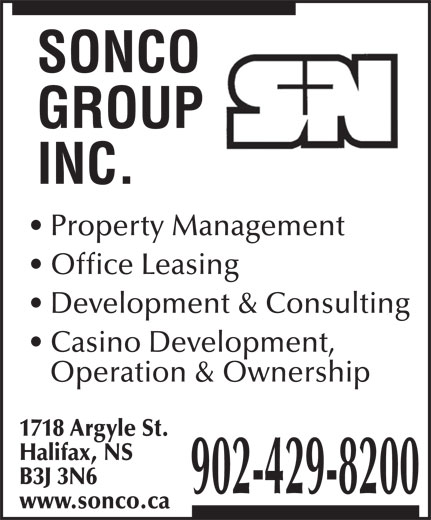 Sonco Group Inc (902-429-8200) - Annonce illustrée======= - Property Management Office Leasing Development & Consulting Casino Development, Operation & Ownership 1718 Argyle St. Halifax, NS B3J 3N6 902-429-8200 www.sonco.ca Property Management Office Leasing Development & Consulting Casino Development, Operation & Ownership 1718 Argyle St. Halifax, NS B3J 3N6 902-429-8200 www.sonco.ca