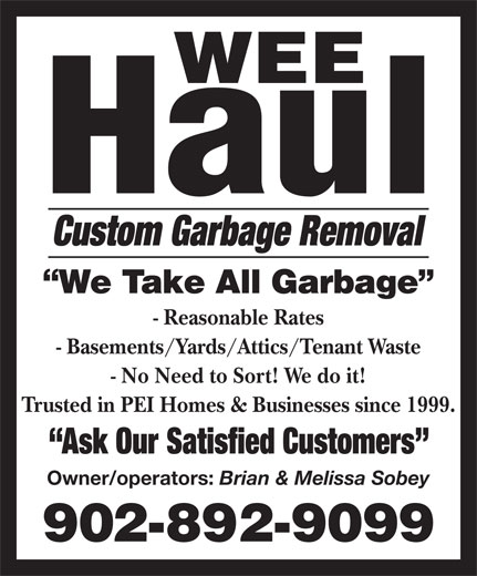 Wee Haul (902-892-9099) - Annonce illustrée======= - - No Need to Sort! We do it! Trusted in PEI Homes & Businesses since 1999. Ask Our Satisfied Customers Owner/operators: Brian & Melissa Sobey Custom Garbage Removal - Reasonable Rates - Basements/Yards/Attics/Tenant Waste
