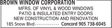 Brown Window Corporation (905-738-6045) - Display Ad - MFRS. OF VINYL & WOOD WINDOWS PATIO & INSULATED ENTRY DOORS NEW CONSTRUCTION AND RENOVATION MFRS. OF VINYL & WOOD WINDOWS PATIO & INSULATED ENTRY DOORS NEW CONSTRUCTION AND RENOVATION
