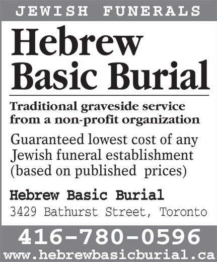 Hebrew Basic Burial (416-780-0596) - Display Ad - JEWISH FUNERALS Hebrew Traditional graveside service from a non-profit organization Guaranteed lowest cost of any Jewish funeral establishment Basic Burial (based on published  prices) Hebrew Basic Burial 3429 Bathurst Street, Toronto 416-780-0596 www.hebrewbasicburial.ca