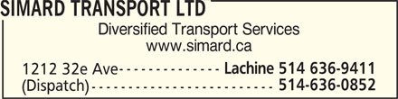 Simard (514-636-9411) - Display Ad - SIMARD TRANSPORT LTD Diversified Transport Services www.simard.ca Lachine 514 636-9411 1212 32e Ave 514-636-0852 (Dispatch)