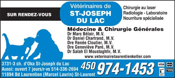 Bureau vétérinaire de St-Joseph-du-Lac (450-974-1453) - Annonce illustrée======= - Vétérinaires de Chirurgie au laser Radiologie - Laboratoire ST-JOSEPH SUR RENDEZ-VOUS Nourriture spécialisée DU LAC Médecine & Chirurgie Générales Dr Marc Bélair, M.V. Dr Daniel Chartrand, M.V. Dre Renée Cloutier, M.V. Dre Geneviève Paré, M.V. Dr Salah El Moustaghfir, M.V. www.veterinairelaurentienkeller.com 3731-3 ch. d'Oka St-Joseph du Lac 450 Aussi: ouvert 7 jours/r-vs 514-336-2694 11894 Bd Laurentien (Marcel Laurin) St-Laurent