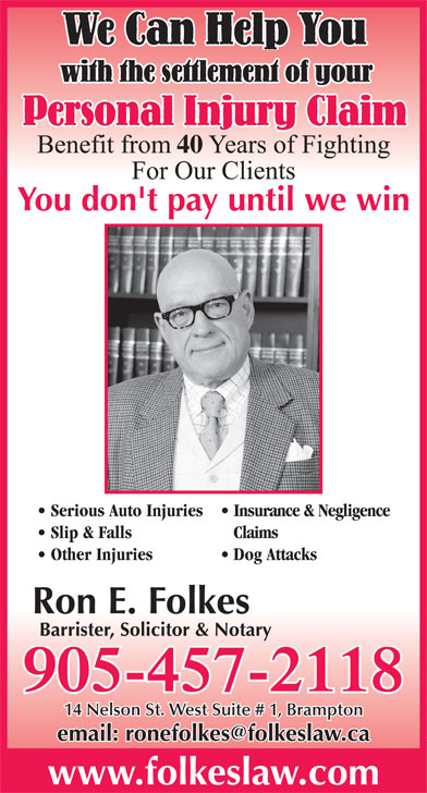 Ron E Folkes (905-457-2118) - Annonce illustrée======= - We Can Help You with the settlement of your Personal Injury Claim 40 You don't pay until we win Serious Auto Injuries  Insurance & Negligence Slip & Falls Claims Other Injuries Dog Attacks Ron E. Folkes Barrister, Solicitor & Notary 905-457-2118 14 Nelson St. West Suite # 1, Brampton www.folkeslaw.com