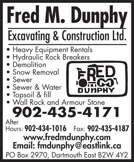 Fred M Dunphy Excavating And Construction Ltd (902-435-4171) - Display Ad - Hydraulic Rock Breakers Demolition Snow Removal Sewer Sewer & Water Topsoil & fill Wall Rock and Armour Stone 902-435-4171 After Hours: Fax: 902-434-1016 902-435-4187 www.fredmdunphy.com PO Box 2970, Dartmouth East B2W 4Y2 Excavating & Construction Ltd. Heavy Equipment Rentals Hydraulic Rock Breakers Demolition Snow Removal Sewer Sewer & Water Topsoil & fill Wall Rock and Armour Stone 902-435-4171 Heavy Equipment Rentals After Hours: Fax: 902-434-1016 902-435-4187 www.fredmdunphy.com PO Box 2970, Dartmouth East B2W 4Y2 Excavating & Construction Ltd.