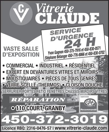 Vitrerie Claude Ltée (450-372-3019) - Annonce illustrée======= - 450-372-3019 Licence RBQ: 2316-0476-57 www.vitrerie-claude.com Vitrerie CLAUDE SERVICE D URGENCE24 H VASTE SALLE Yvon Gagnon 450-375-7916 et 450-830-0571 D EXPOSITION Stéphane Bélanger 450-776-8866 et 450-830-0702 COMMERCIAL   INDUSTRIEL   RÉSIDENTIEL EXPERT EN DEVANTURES VITRES ET MIROIRS MOUSTIQUAIRES   PIÈCES DE TOUS GENRES VERRE SCELLÉ (THERMOS)   CLOISON DOUCHE SERRURIER PORTES PATIO FENÊTRES CHÂSSIS MIROIRS VITRES RÉPARATION 110 COURT, GRANBY Recommandé