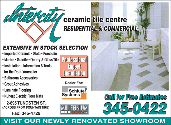 Intercity Ceramic Tile Centre (807-345-0422) - Display Ad - ceramic tile centre RESIDENTIAL & COMMERCIAL EXTENSIVE IN STOCK SELECTION Imported Ceramic   Slate   Porcelain Marble   Granite   Quarry & Glass Tile ssional Profe ssional Profe Installation - Information & Tools rt Expe rt Expe for the Do-It-Yourselfer ation Install ation Install Bathroom Accessories Dealer For: Grout Adhesives Laminate Flooring Schluter Systems Nuheat Electric Floor Mats Call for Free Estimates 2-895 TUNGSTEN ST. (ACROSS FROM FOUNTAIN TIRE) 345-0422 Fax: 345-4729 VISIT OUR NEWLY RENOVATED SHOWROOM ceramic tile centre RESIDENTIAL & COMMERCIAL EXTENSIVE IN STOCK SELECTION Imported Ceramic   Slate   Porcelain Marble   Granite   Quarry & Glass Tile ssional Profe ssional Profe Installation - Information & Tools rt Expe rt Expe for the Do-It-Yourselfer ation Install ation Install Bathroom Accessories Dealer For: Grout Adhesives Laminate Flooring Schluter Systems Nuheat Electric Floor Mats Call for Free Estimates 2-895 TUNGSTEN ST. (ACROSS FROM FOUNTAIN TIRE) 345-0422 Fax: 345-4729 VISIT OUR NEWLY RENOVATED SHOWROOM