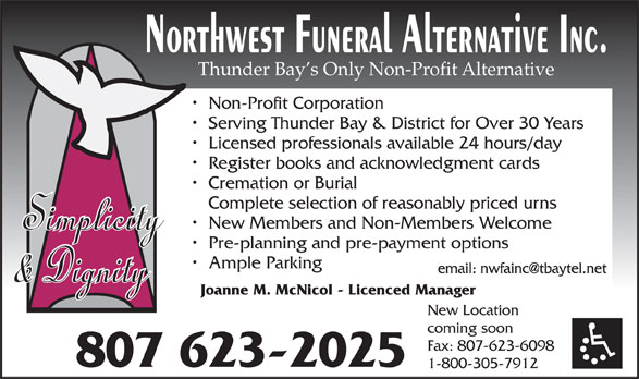 Northwest Funeral Alternative Inc (807-623-2025) - Display Ad - Thunder Bay s Only Non-Profit Alternative Non-Profit Corporation Serving Thunder Bay & District for Over 30 Years Licensed professionals available 24 hours/day Register books and acknowledgment cards Cremation or Burial Complete selection of reasonably priced urns New Members and Non-Members Welcome Pre-planning and pre-payment options Ample Parking Joanne M. McNicol - Licenced Manager New Location coming soon Fax: 807-623-6098 807 623-2025 1-800-305-7912