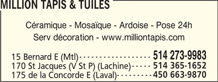 Million Tapis & Tuiles (514-273-9983) - Display Ad - 514 365-1652 170 St Jacques (V St P) (Lachine) 450 663-9870 175 de la Concorde E (Laval) MILLION TAPIS & TUILES Céramique - Mosaïque - Ardoise - Pose 24h Serv décoration - www.milliontapis.com 514 273-9983 15 Bernard E (Mtl)