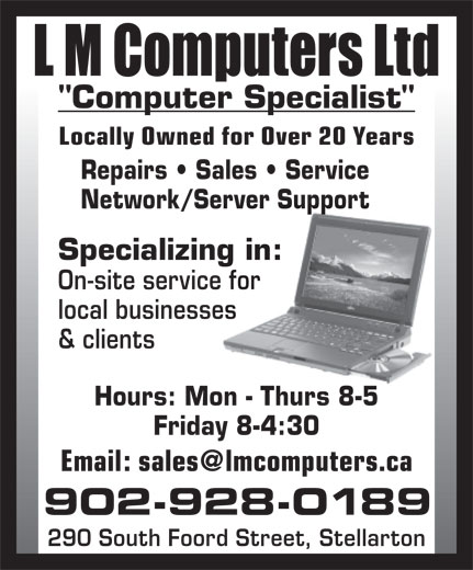 """L M Computers Ltd (902-928-0189) - Annonce illustrée======= - """"Computer Specialist"""" Locally Owned for Over 20 Years Repairs   Sales   Service Network/Server Support Specializing in: On-site service for local businesses & clients Hours: Mon - Thurs 8-5 Friday 8-4:30 902-928-0189 290 South Foord Street, Stellarton"""