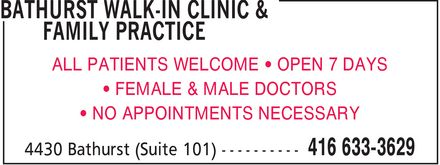 Bathurst Walk-In Clinic & Family Practice (416-633-3629) - Annonce illustrée======= - BATHURST WALK-IN CLINIC & FAMILY PRACTICE ALL PATIENTS WELCOME ¿ OPEN 7 DAYS ¿ FEMALE & MALE DOCTORS ¿ NO APPOINTMENTS NECESSARY 4430 Bathurst (Suite 101) 416 633-3629