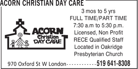 Acorn Christian Day Care (519-641-8308) - Display Ad - 3 mos to 5 yrs FULL TIME/PART TIME 7:30 a.m to 5:30 p.m. Licensed, Non Profit RECE Qualified Staff Located in Oakridge Presbyterian Church