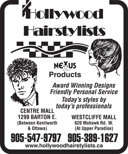 Hollywood Hairstylists (905-389-1627) - Display Ad - Products Friendly Personal Service Today s styles by CENTRE MALL 1299 BARTON E. WESTCLIFFE MALL (Between Kenilworth 620 Mohawk Rd. W. & Ottawa) (At Upper Paradise) 905-547-9797905-389-1627 www.hollywoodhairstylists.ca today s professionals Award Winning Designs