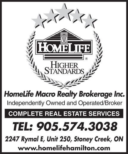 Royal Lepage Macro Realty Brokerage (905-574-3038) - Display Ad - www.homelifehamilton.com HomeLife Macro Realty Brokerage Inc. Independently Owned and Operated/Broker COMPLETE REAL ESTATE SERVICES TEL: 905.574.3038 2247 Rymal E, Unit 250, Stoney Creek, ON