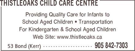 Thistleoaks Child Care Centre (905-842-7303) - Annonce illustrée======= - THISTLEOAKS CHILD CARE CENTRE Providing Quality Care for Infants to School Aged Children ¿ Transportation For Kindergarten & School Aged Children Web Site: www.thistleoaks.ca 53 Bond (Kerr) 905 842-7303