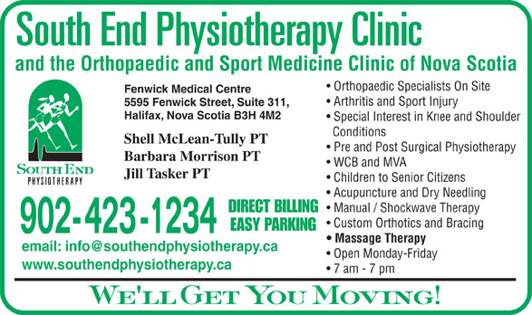 South End Physiotherapy Clinic Ltd (902-423-1234) - Display Ad - and the Orthopaedic and Sport Medicine Clinic of Nova Scotia Orthopaedic Specialists On Site Fenwick Medical Centre Arthritis and Sport Injury 5595 Fenwick Street, Suite 311, Halifax, Nova Scotia B3H 4M2 Special Interest in Knee and Shoulder Conditions Shell McLean-Tully PT Pre and Post Surgical Physiotherapy Barbara Morrison PT WCB and MVA Jill Tasker PT Children to Senior Citizens Acupuncture and Dry Needling Manual / Shockwave Therapy DIRECT BILLING Custom Orthotics and Bracing EASY PARKING 902- 423 -1234 Massage Therapy Open Monday-Friday www.southendphysiotherapy.ca 7 am - 7 pm We ll Get You Moving! and the Orthopaedic and Sport Medicine Clinic of Nova Scotia Orthopaedic Specialists On Site Fenwick Medical Centre Arthritis and Sport Injury 5595 Fenwick Street, Suite 311, Halifax, Nova Scotia B3H 4M2 Special Interest in Knee and Shoulder Conditions Shell McLean-Tully PT Pre and Post Surgical Physiotherapy Barbara Morrison PT WCB and MVA Jill Tasker PT Children to Senior Citizens Acupuncture and Dry Needling Manual / Shockwave Therapy DIRECT BILLING Custom Orthotics and Bracing EASY PARKING 902- 423 -1234 Massage Therapy Open Monday-Friday www.southendphysiotherapy.ca 7 am - 7 pm We ll Get You Moving!