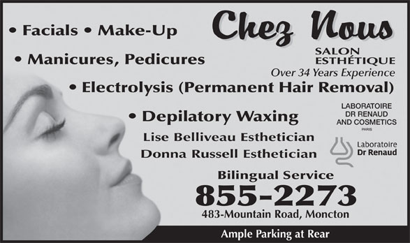 Chez Nous Salon Esthetique (506-855-2273) - Display Ad - Facials   Make-Up Manicures, Pedicures Over 34 Years Experience Electrolysis (Permanent Hair Removal) LABORATOIRE DR RENAUD Depilatory Waxing AND COSMETICS Lise Belliveau Esthetician Donna Russell Esthetician Bilingual Service 855-2273 483-Mountain Road, Moncton Ample Parking at Rear