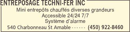 Entreposage Techni-Fer Inc (450-922-8460) - Annonce illustrée======= - ENTREPOSAGE TECHNI-FER INC Mini entrepôts chauffés diverses grandeurs Accessible 24/24 7/7 Système d¿alarme 540 Charbonneau St Amable (450) 922-8460 ENTREPOSAGE TECHNI-FER INC Mini entrepôts chauffés diverses grandeurs Accessible 24/24 7/7 Système d¿alarme 540 Charbonneau St Amable (450) 922-8460