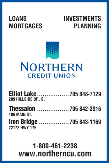 Northern Credit Union (705-848-7129) - Annonce illustrée======= - LOANS INVESTMENTS MORTGAGES PLANNING Elliot Lake .................705 848-7129 289 HILLSIDE DR. S. Thessalon .................705 842-3916 186 MAIN ST. Iron Bridge ................705 843-1169 22172 HWY 17E 1-800-461-2238 www.northerncu.com