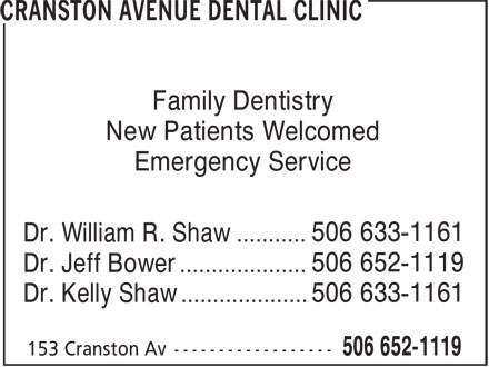 Cranston Avenue Dental Clinic (506-652-1119) - Annonce illustrée======= - Family Dentistry New Patients Welcomed Emergency Service 506 633-1161 Dr. William R. Shaw ........... 506 652-1119 Dr. Jeff Bower .................... 506 633-1161 Dr. Kelly Shaw ....................