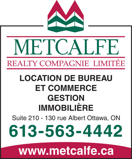 Metcalfe Realty Compagnie Limitee (613-563-4442) - Annonce illustrée======= - REALTY  COMPAGNIE  LIMITÉE LOCATION DE BUREAU ET COMMERCE REALTY  COMPAGNIE  LIMITÉE LOCATION DE BUREAU ET COMMERCE GESTION IMMOBILIÈRE Suite 210 - 130 rue Albert Ottawa, ON 613-563-4442 www.metcalfe.ca GESTION IMMOBILIÈRE Suite 210 - 130 rue Albert Ottawa, ON 613-563-4442 www.metcalfe.ca