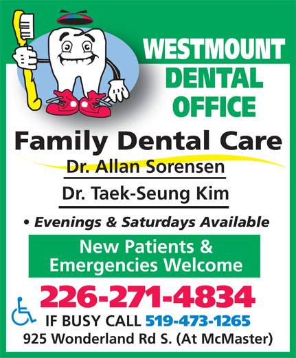Westmount Dental Office (519-473-1263) - Display Ad - WESTMOUNT DENTAL OFFICE Family Dental CareFamily Dent Dr. Allan Sorensen Dr. Taek-Seung Kim Evenings & Saturdays Available New Patients & Emergencies Welcome 226-271-4834 IF BUSY CALL 519-473-1265 WESTMOUNT DENTAL OFFICE Family Dental CareFamily Dent Dr. Allan Sorensen Dr. Taek-Seung Kim Evenings & Saturdays Available New Patients & Emergencies Welcome 226-271-4834 IF BUSY CALL 519-473-1265 925 Wonderland Rd S. (At McMaster) 925 Wonderland Rd S. (At McMaster)