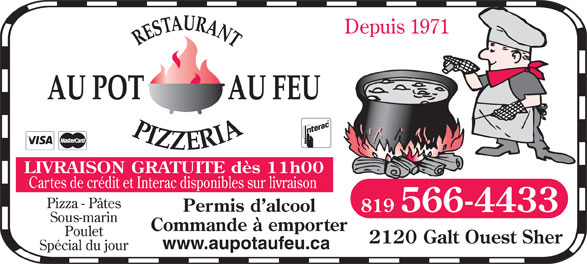 Restaurant Au Pot Au Feu Pizzeria (819-566-4433) - Display Ad - Depuis 1971 LIVRAISON GRATUITE dès 11h00 Cartes de crédit et Interac disponibles sur livraison Pizza - Pâtes Permis d alcool 819 566-4433 Sous-marin Commande à emporter Poulet 2120 Galt Ouest Sher www.aupotaufeu.ca Spécial du jour