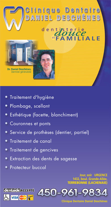 Clinique Dentaire Daniel Deschênes (450-961-9834) - Display Ad - dentisterie et FAMILIALE Dr. Daniel Deschênes, Dentiste généraliste Traitement d'hygiène Plombage, scellant Esthétique (facette, blanchiment) Couronnes et ponts Service de prothèses (dentier, partiel) Traitement de canal Traitement de gencives Extraction des dents de sagesse Protecteur buccal Jour, soir   URGENCE 1432, boul. Grande-Allée, TERREBONNE (LACHENAIE) ACCEPTÉ Clinique Dentaire Daniel Deschênes