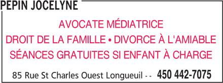 Jocelyne Pepin (450-442-7075) - Annonce illustrée======= - PEPIN JOCELYNE AVOCATE MÉDIATRICE DROIT DE LA FAMILLE   DIVORCE À L'AMIABLE 85 Rue St Charles Ouest Longueuil -- 450 442-7075 SÉANCES GRATUITES SI ENFANT À CHARGE