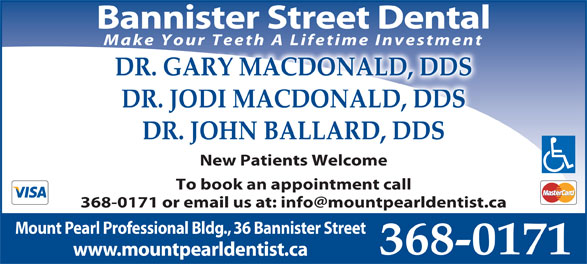 Drs MacDonald & Burridge (709-368-0171) - Display Ad - Bannister Street Dental Make Your Teeth A Lifetime Investment DR. GARY MACDONALD, DDS DR. JODI MACDONALD, DDS DR. JOHN BALLARD, DDS New Patients Welcome To book an appointment call Mount Pearl Professional Bldg., 36 Bannister Street 368-0171 www.mountpearldentist.ca